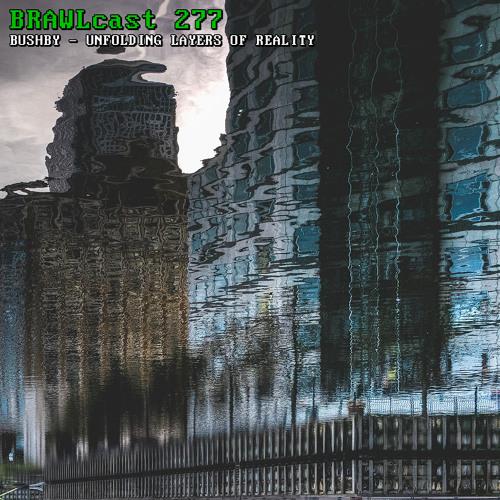 BRAWLcast 277 Bushby - Unfolding Layers Of Reality