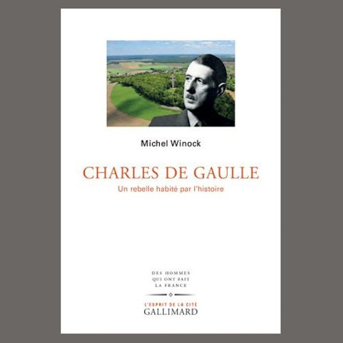 """Michel Winock, """"Charles de Gaulle : un rebelle habité par l'histoire"""", éd. Gallimard"""