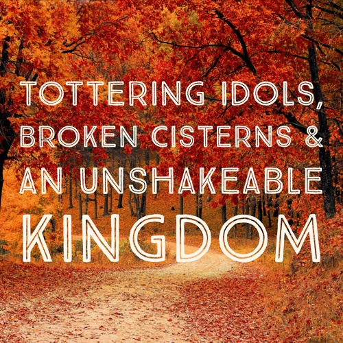 Tottering Idols Broken Cisterns And An Unshakeable Kingdom By
