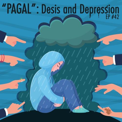 42 - PAGAL  Desis & Depression