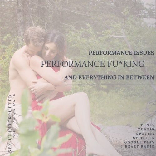 Show 58: Performance Issues, Performance Fu*king & Everything in Between