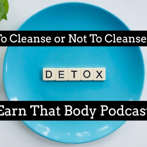 #163 To Cleanse Or Not To Cleanse