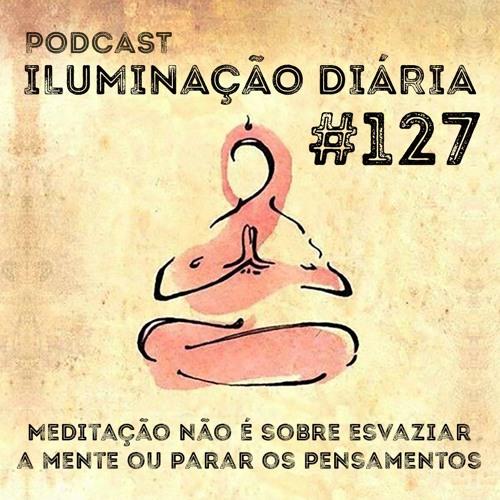 #127 - Meditação Não É Sobre Esvaziar A Mente Ou Parar Os Pensamentos
