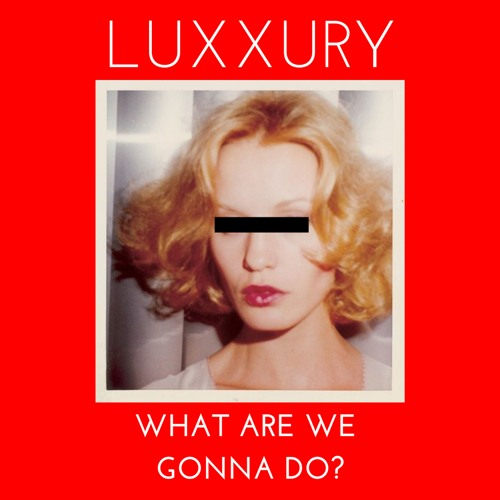 LUXXURY - What Are We Gonna Do?