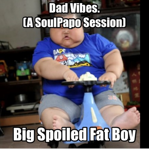 Dad VIbes (a SoulPapo Session) EP5: Big Spoiled Fat Boy