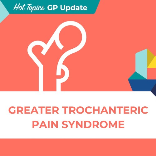 Hot Topics GP Update 2 - Greater Trochanteric Pain Syndrome (GTPS)