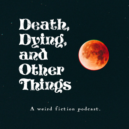 Death, Dying, And Other Things Episode 40: Audio Notes On A Hidden Moon