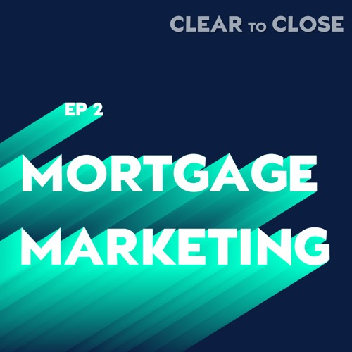 Clear to Close 002: Mortgage Marketing Madness