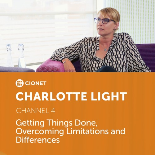 Charlotte Light - CIO of Channel 4 - Getting Things Done, Overcoming Limitations and Differences