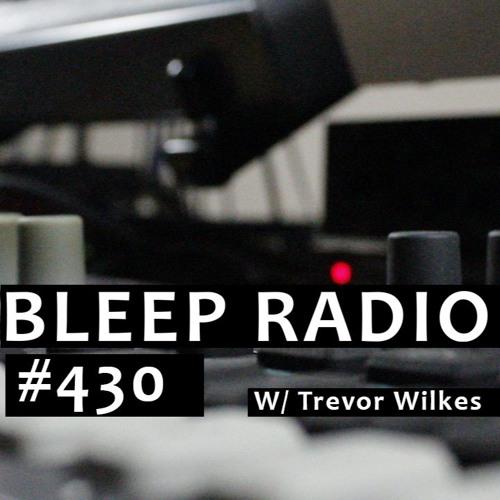 Bleep Radio #430 w/ Trevor Wilkes