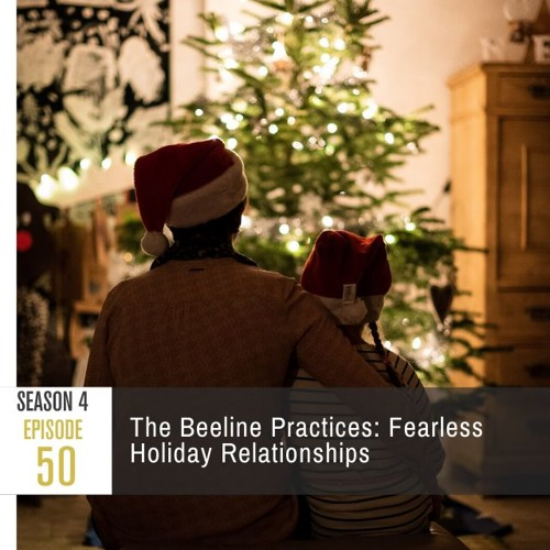 Season 4 Episode 50 - The Beeline Practices: Fearless Holiday Relationships