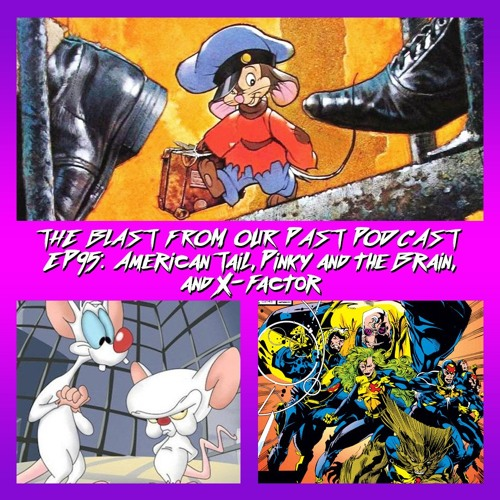 Episode 95: An American Tail / Pinky & The Brain / X-Factor