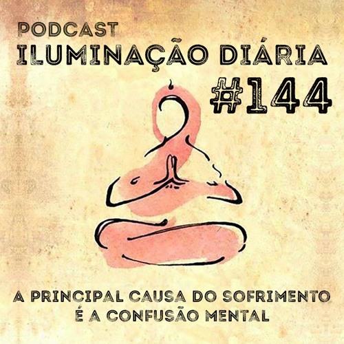 #144 - A Principal Causa Do Sofrimento É A Confusão Mental