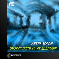 Premiere: Andy Bach - Objectivity is an Illusion (Forteba Remix)- Plastic City