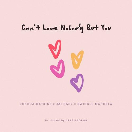 Can't Love Nobody But You (Joshua Hatkins x Jai Baby x Swiggle Mandela)