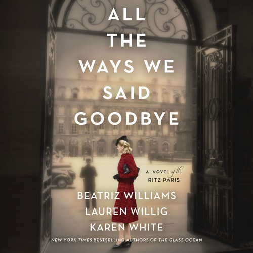 ALL THE WAYS WE SAID GOODBYE by Beatriz Williams, Lauren Willig, & Karen White