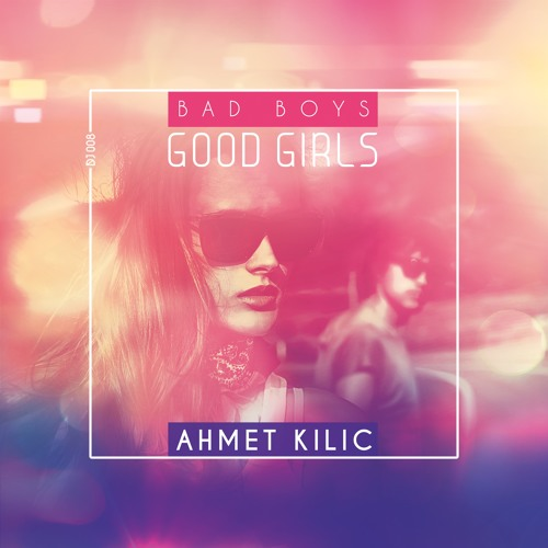 Ahmet Kilic - Bad Boys Good Girls (Original Mix)