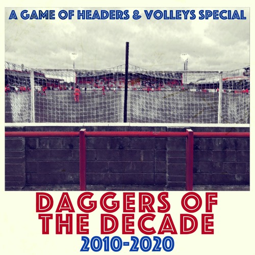 A Game Of Headers & Volleys Special: Daggers Of The Decade