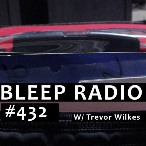 Bleep Radio #432 w/ Trevor Wilkes