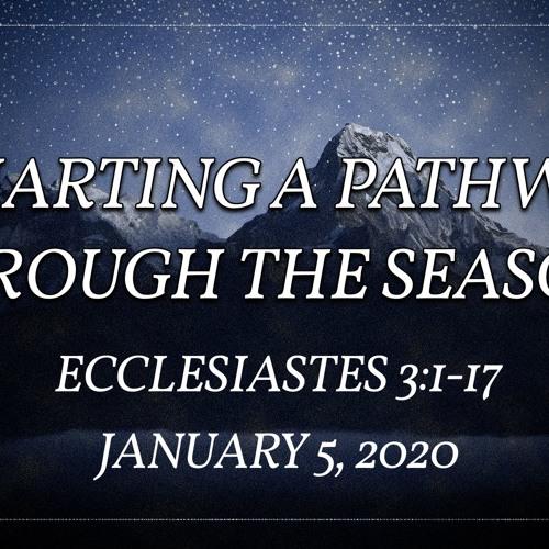 January 5, 2020 - 'Charting a Pathway Through the Seasons' - Ecclesiastes 3:1-17 - Bob McGougan