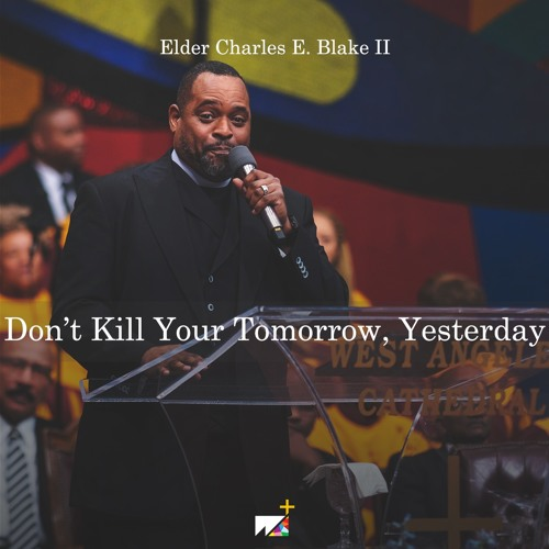 Elder Charles E. Blake II | Don't Ruin Your Tomorrow, Yesterday