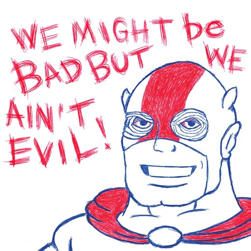 We Might Be Bad But We Ain't Evil!