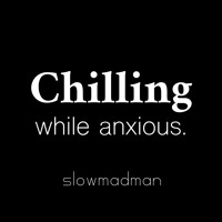 Chilling while anxious