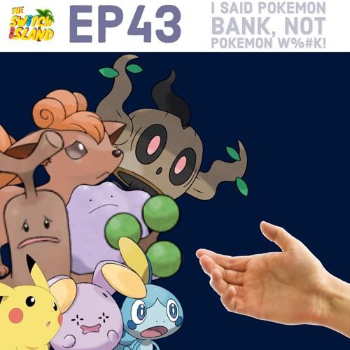 The Switch Island Podcast - Ep43 - I Said Pokemon Bank, Not Pokemon W#%k!!
