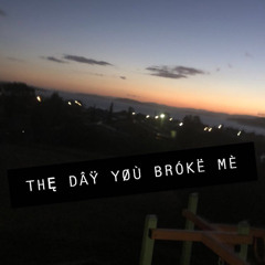 The day you broke me