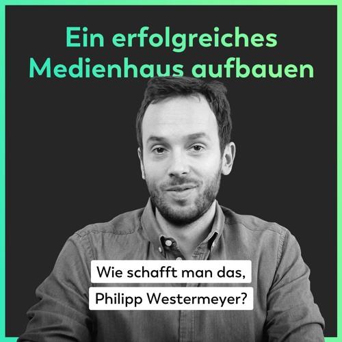 Ein erfolgreiches Medienhaus aufbauen - Wie schafft man das, Philipp Westermeyer?