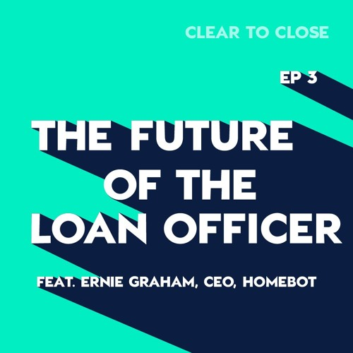Clear to Close 003: The Future of the LO (w/ Homebot, CEO, Ernie Graham)