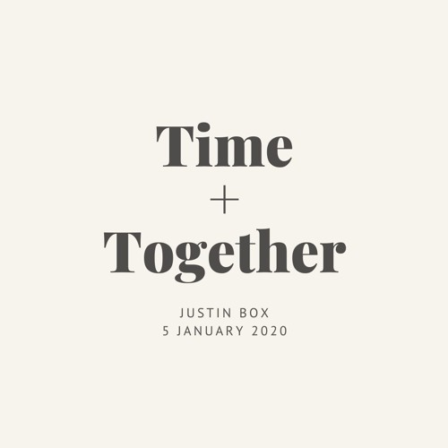 Time + Together. Justin Box // 05.01.20