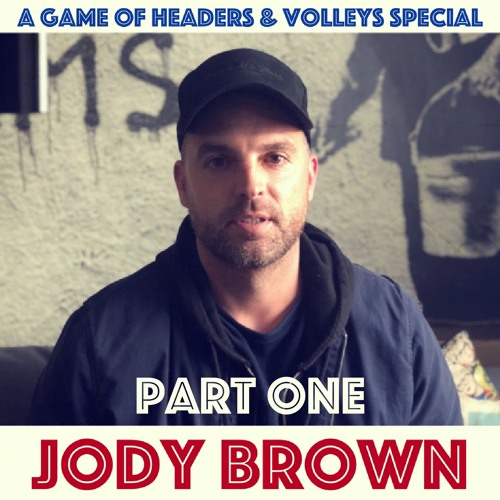 A Game Of Headers & Volleys Special: Jody Brown (Part One)