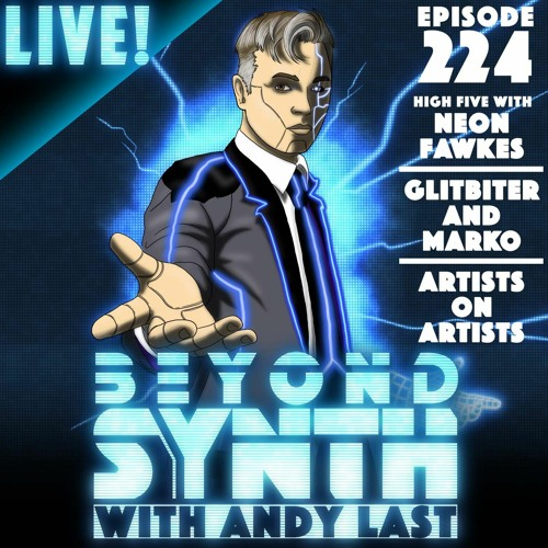 Beyond Synth - 224 - Live / Neon Fawkes / Glitbiter and Marko / Artists on Artists
