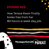 23. How Teresa Kwon finally broke free from her 80-hour-a-week day job.