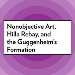 Nonobjective Art, Hilla Rebay, and the Guggenheim's Formation