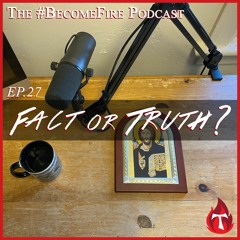 Fact or Truth? - Become Fire Podcast Ep #27