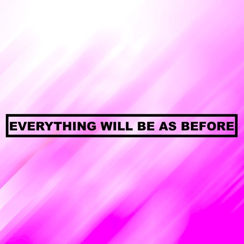 EVERYTHING WILL BE AS BEFORE