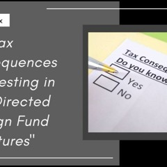 [ HTJ Podcast ] US Tax Consequences Of Investing In Self Directed Foreign Fund Structures