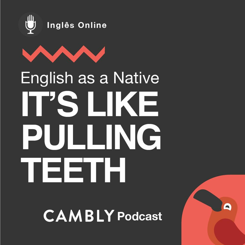 Ep 199. Já ouviu a expressão 'pulling teeth' em Inglês?   English as a Native