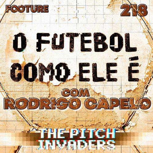 The Pitch Invaders #218 | O Futebol Como Ele É - Rodrigo Capelo