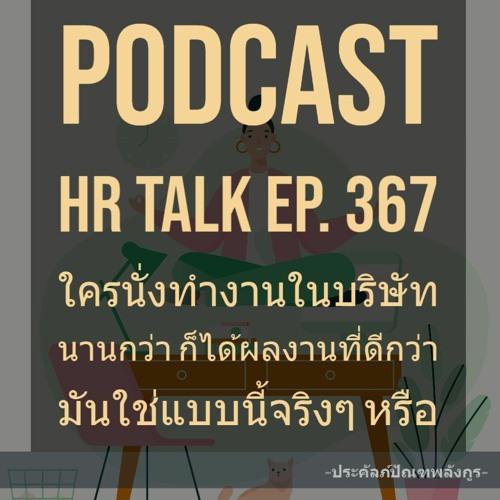 EP. 367: ใครที่นั่งทำงานในบริษัทนานกกว่า ก็ได้ผลงานที่ดีกว่า มันใช่แบบนี้จริงๆ หรือ