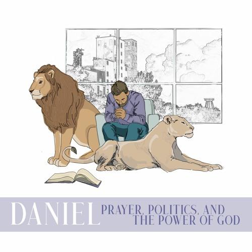 Daniel: Prayer, Politics & the Power of God