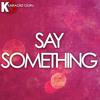 Say Something (Originally Performed by Justin Timberlake feat. Chris Stapleton) [Karaoke Version]