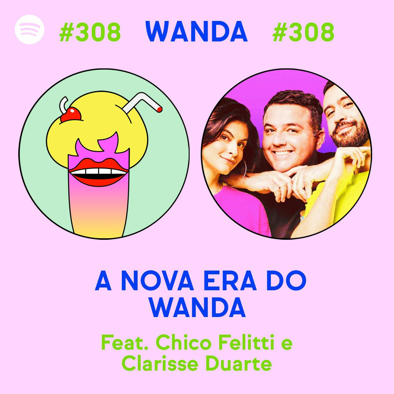 #308 - A Nova Era do Wanda (feat. Chico Felitti e Clarisse Duarte)