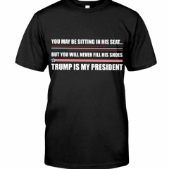 You May Be Sitting In His Seat But You Will Never Fill His Shoes Trump Is My President Shirt