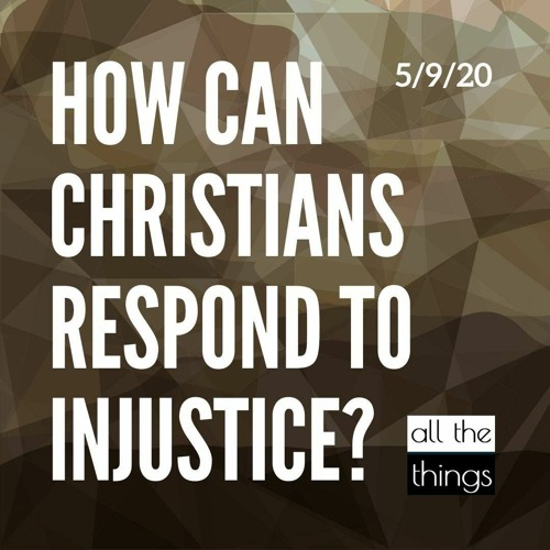 How Can Christians Respond to Injustice?    5/9/2020    ATT#55