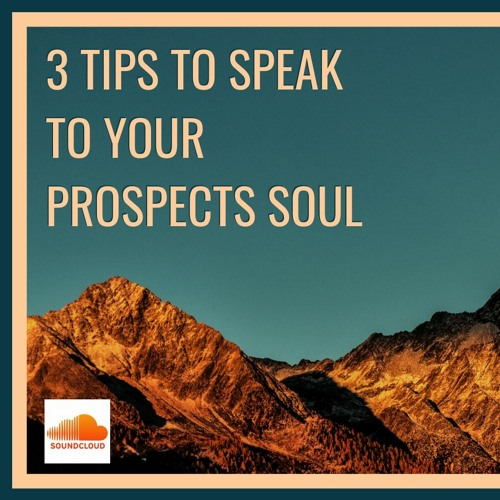 3 Tips To Speak To Your Prospects Soul