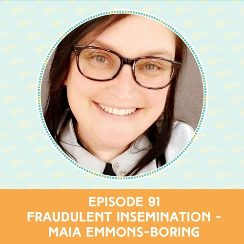 Episode 91: Fraudulent Insemination - Maia Emmons-Boring