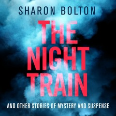 The Night Train And Other Tales of Mystery and Suspense by Sharon Bolton, read by Various Artists